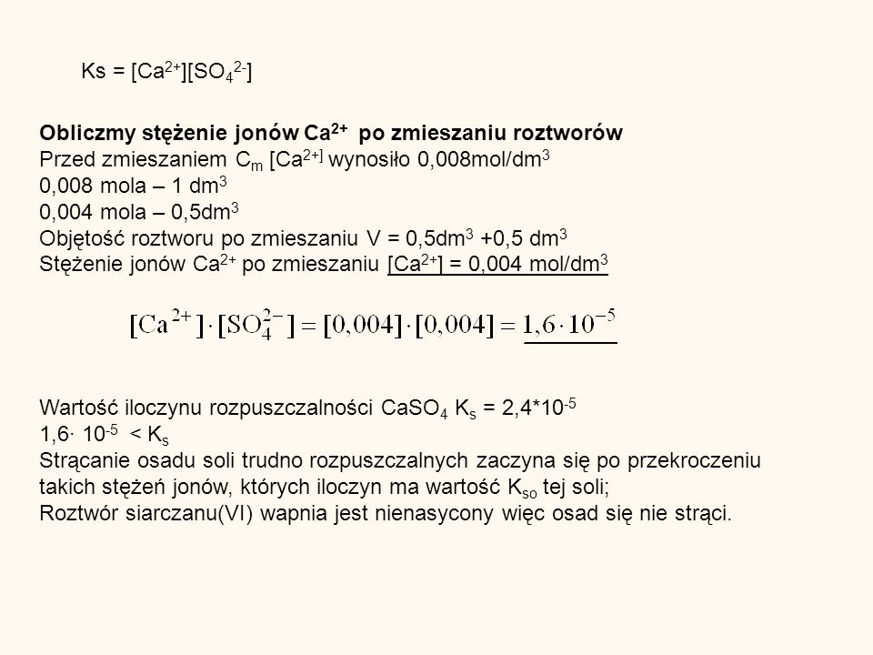 Ks = [Ca 2+ ][SO 4 2- ] Obliczmy stężenie jonów Ca 2+ po zmieszaniu roztworów Przed zmieszaniem C m [Ca 2+] wynosiło 0,008mol/dm 3 0,008 mola – 1 dm 3 0,004 mola – 0,5dm 3 Objętość roztworu po zmieszaniu V = 0,5dm 3 +0,5 dm 3 Stężenie jonów Ca 2+ po zmieszaniu [Ca 2+ ] = 0,004 mol/dm 3 Wartość iloczynu rozpuszczalności CaSO 4 K s = 2,4*10 -5 1,6 10 -5 < K s Strącanie osadu soli trudno rozpuszczalnych zaczyna się po przekroczeniu takich stężeń jonów, których iloczyn ma wartość K so tej soli; Roztwór siarczanu(VI) wapnia jest nienasycony więc osad się nie strąci.