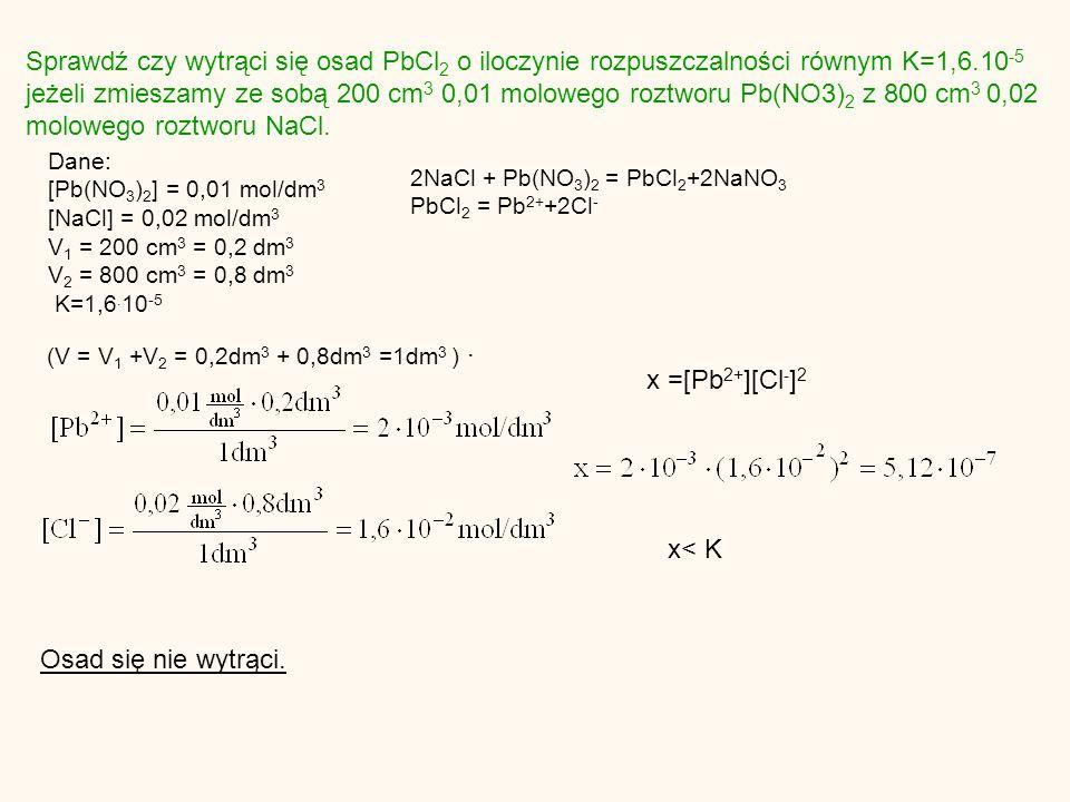 Sprawdź czy wytrąci się osad PbCl 2 o iloczynie rozpuszczalności równym K=1,6.10 -5 jeżeli zmieszamy ze sobą 200 cm 3 0,01 molowego roztworu Pb(NO3) 2 z 800 cm 3 0,02 molowego roztworu NaCl.
