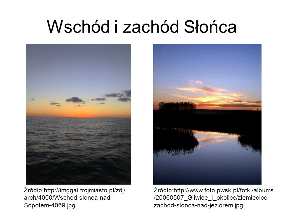 Wschód i zachód Słońca Źródło:http://imggal.trojmiasto.pl/zdj/ arch/4000/Wschod-slonca-nad- Sopotem-4069.jpg Źródło:http://www.foto.pwsk.pl/fotki/albu