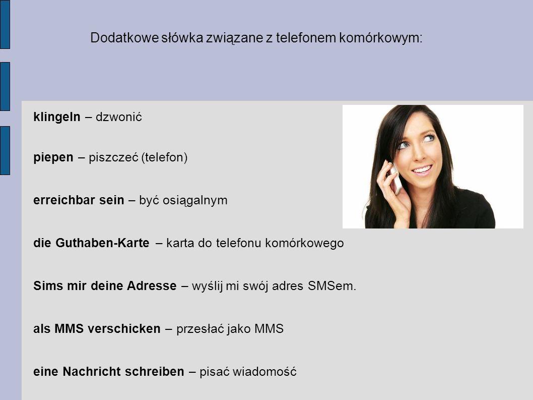 Dodatkowe słówka związane z telefonem komórkowym: klingeln – dzwonić piepen – piszczeć (telefon) erreichbar sein – być osiągalnym die Guthaben-Karte – karta do telefonu komórkowego Sims mir deine Adresse – wyślij mi swój adres SMSem.