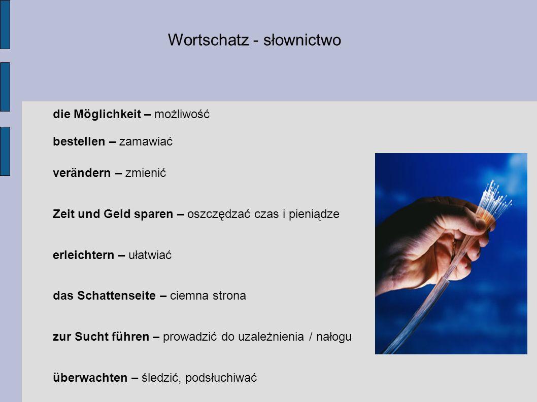 Wortschatz - słownictwo die Möglichkeit – możliwość bestellen – zamawiać verändern – zmienić Zeit und Geld sparen – oszczędzać czas i pieniądze erleichtern – ułatwiać das Schattenseite – ciemna strona zur Sucht führen – prowadzić do uzależnienia / nałogu überwachten – śledzić, podsłuchiwać