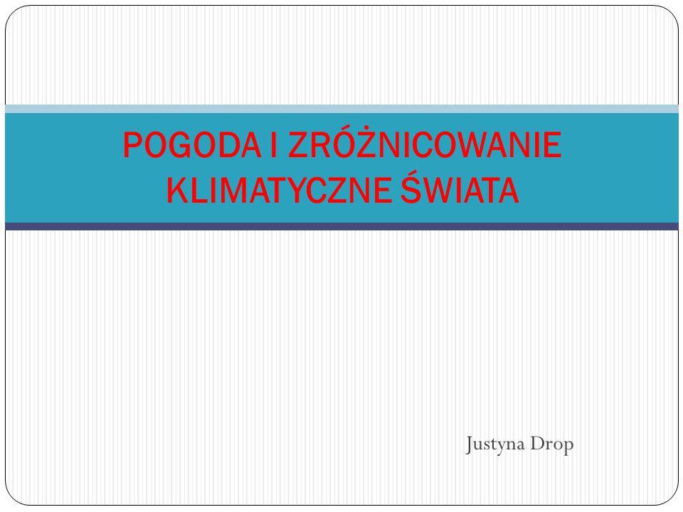 Justyna Drop POGODA I ZRÓŻNICOWANIE KLIMATYCZNE ŚWIATA
