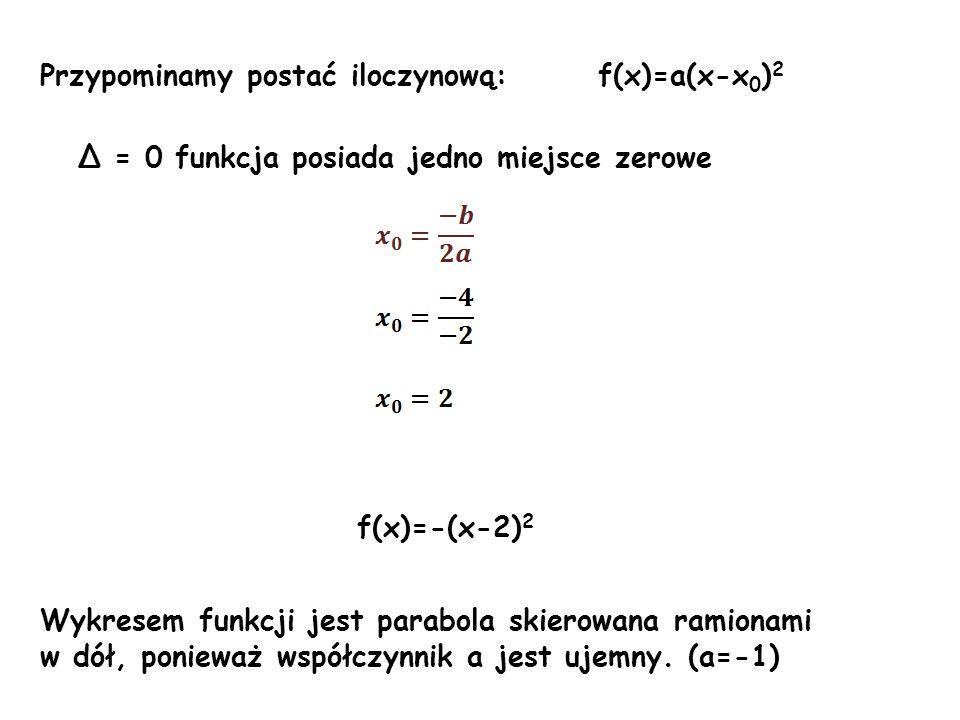 Przypominamy postać iloczynową: f(x)=a(x-x 0 ) 2 Δ = 0 funkcja posiada jedno miejsce zerowe f(x)=-(x-2) 2 Wykresem funkcji jest parabola skierowana ra