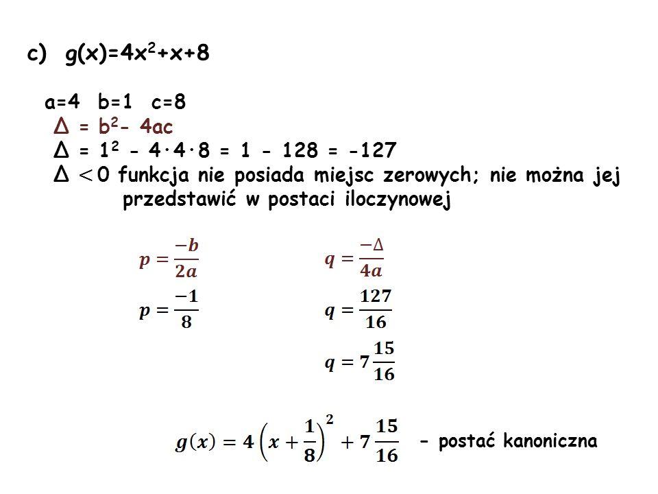 c) g(x)=4x 2 +x+8 a=4 b=1 c=8 Δ = b 2 - 4ac Δ = 1 2 - 4·4·8 = 1 - 128 = -127 Δ < 0 funkcja nie posiada miejsc zerowych; nie można jej przedstawić w po