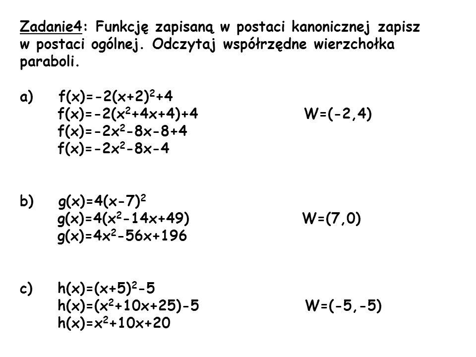 Zadanie4: Funkcję zapisaną w postaci kanonicznej zapisz w postaci ogólnej. Odczytaj współrzędne wierzchołka paraboli. a)f(x)=-2(x+2) 2 +4 f(x)=-2(x 2
