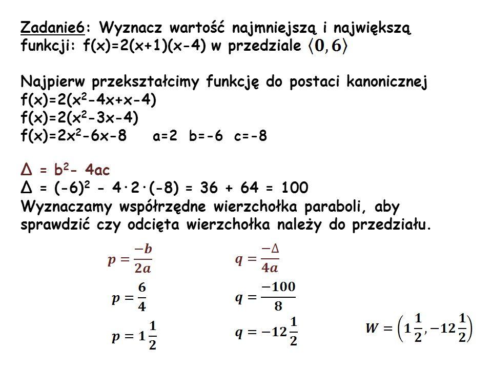 Odcięta wierzchołka należy do przedziału Obliczamy wartości funkcji f na końcach przedziału: f(0)=2·0 2 -6·0-8 = -8 f(6)=2·6 2 -6·6-8 = 72-36-8= 28 Najmniejszą wartością funkcji f w podanym przedziale jest wartość -rzędna wierzchołka paraboli, największą wartością funkcji jest 28 dla argumentu 6 będącego końcem podanego przedziału.