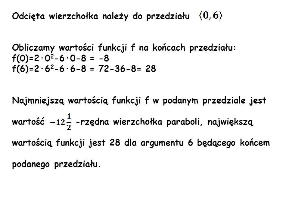 Odcięta wierzchołka należy do przedziału Obliczamy wartości funkcji f na końcach przedziału: f(0)=2·0 2 -6·0-8 = -8 f(6)=2·6 2 -6·6-8 = 72-36-8= 28 Na