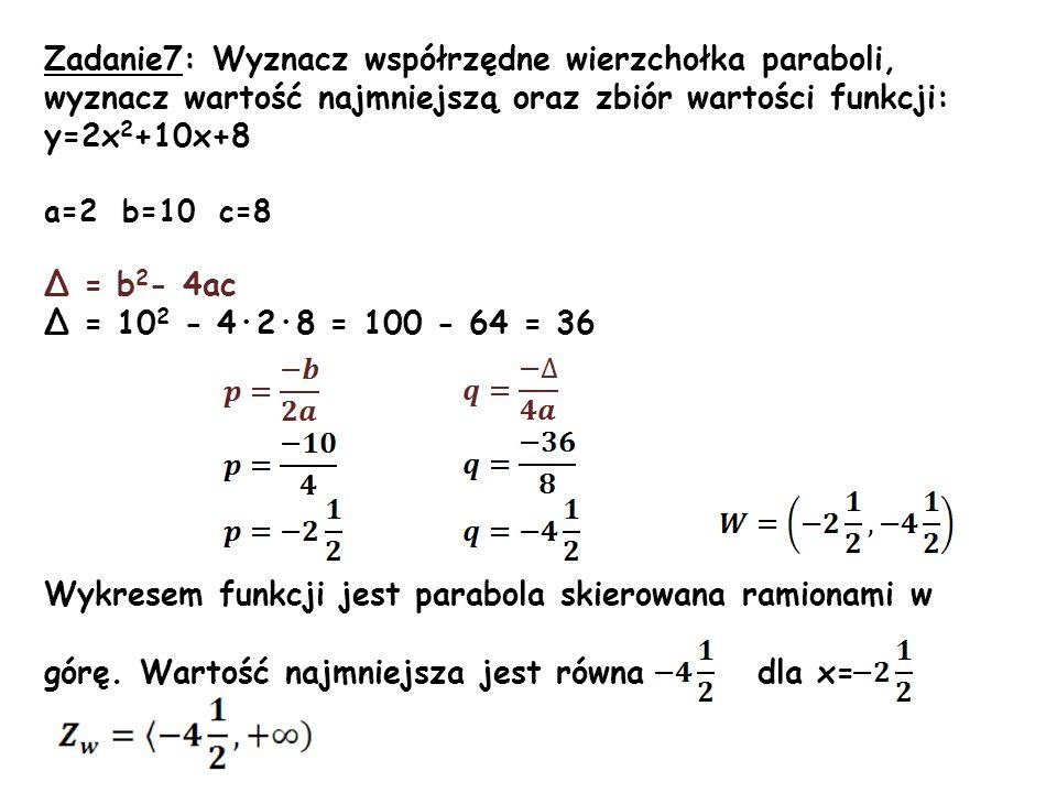 Zadanie7: Wyznacz współrzędne wierzchołka paraboli, wyznacz wartość najmniejszą oraz zbiór wartości funkcji: y=2x 2 +10x+8 a=2 b=10 c=8 Δ = b 2 - 4ac