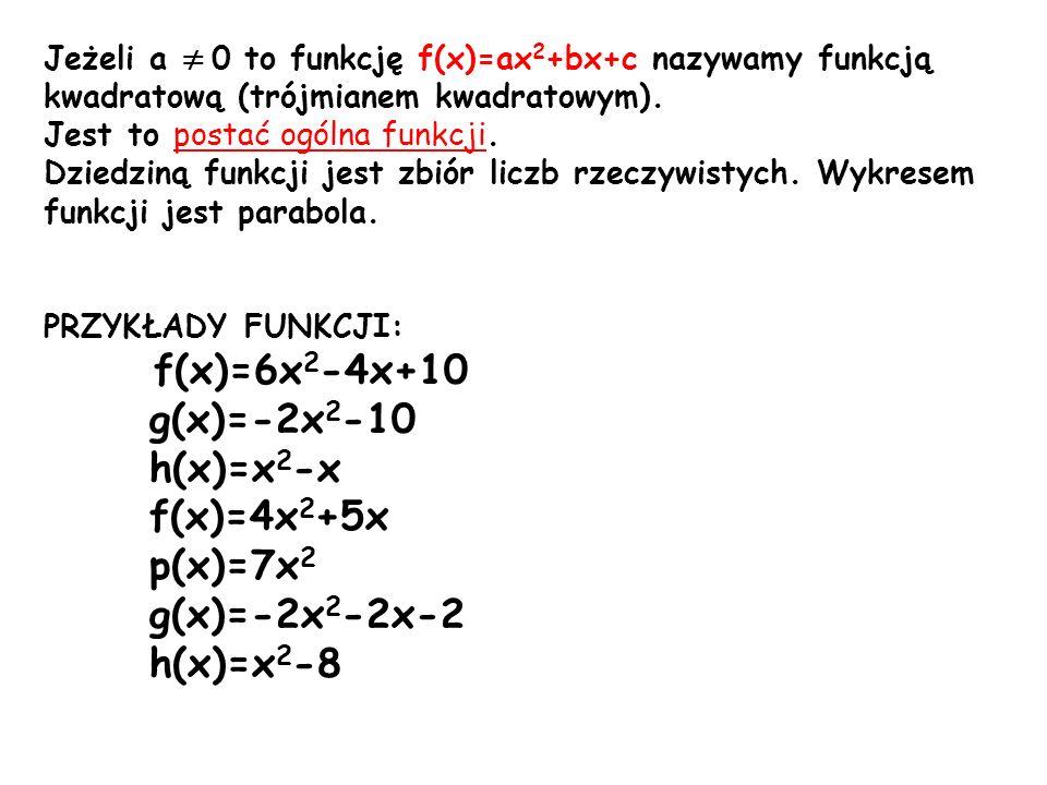 Zadanie1: Przedstaw funkcję w postaci ogólnej: a) f(x)=x(x-10)+2(x-8) f(x)=x 2 -10x+2x-16 f(x)=x 2 -8x-16- postać ogólna funkcji kwadratowej a=1 b=-8 c=-16 b) f(x)=2(x+4)(x-3) f(x)=2(x 2 -3x+4x-12) f(x)=2x 2 -6x+8x-24 f(x)=2x 2 +2x-24 - postać ogólna funkcji kwadratowej a=2 b=2 c=-24