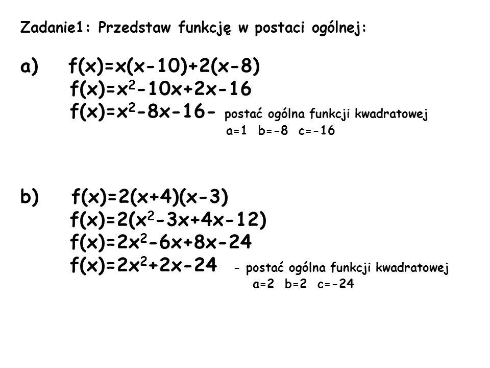 Zadanie1: Przedstaw funkcję w postaci ogólnej: a) f(x)=x(x-10)+2(x-8) f(x)=x 2 -10x+2x-16 f(x)=x 2 -8x-16- postać ogólna funkcji kwadratowej a=1 b=-8