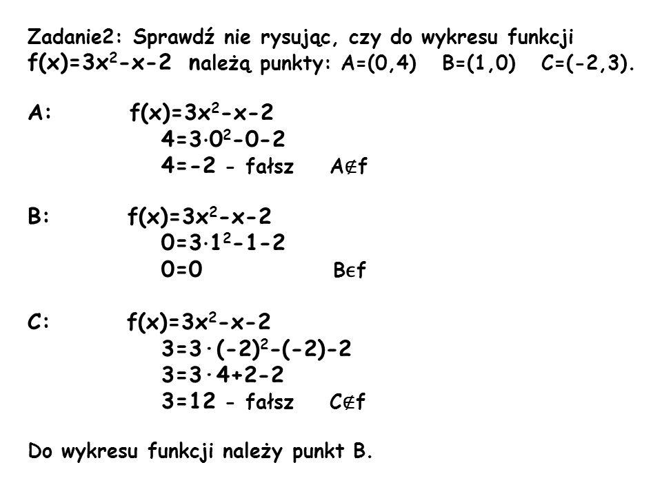 Zadanie2: Sprawdź nie rysując, czy do wykresu funkcji f(x)=3x 2 -x-2 n ależą punkty: A=(0,4) B=(1,0) C=(-2,3). A: f(x)=3x 2 -x-2 4=3 · 0 2 -0-2 4=-2 -