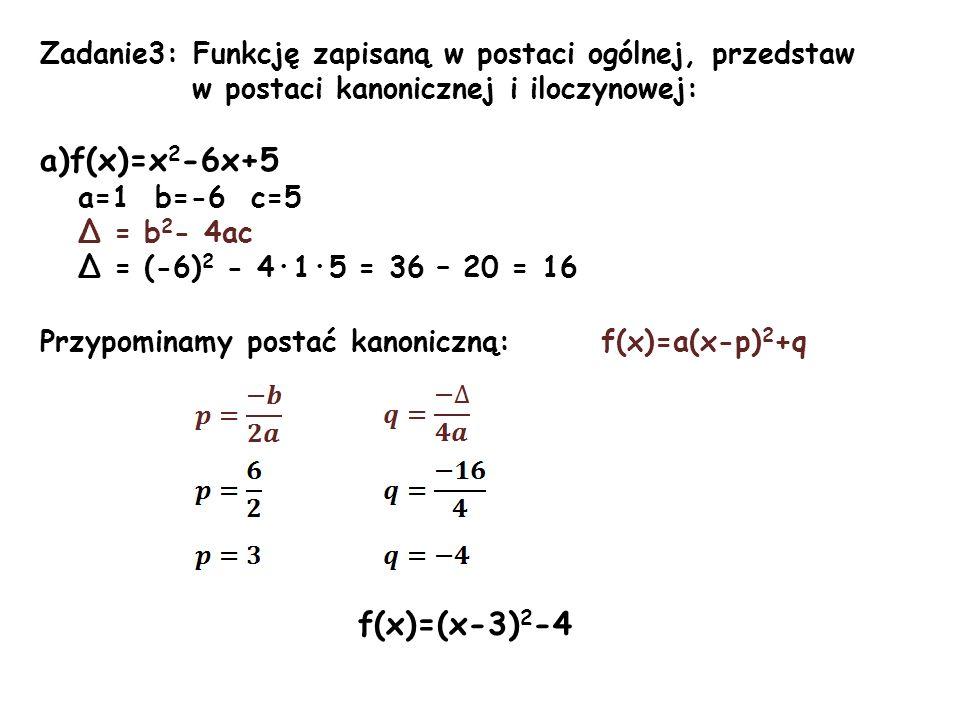 Zadanie3: Funkcję zapisaną w postaci ogólnej, przedstaw w postaci kanonicznej i iloczynowej: a)f(x)=x 2 -6x+5 a=1 b=-6 c=5 Δ = b 2 - 4ac Δ = (-6) 2 -