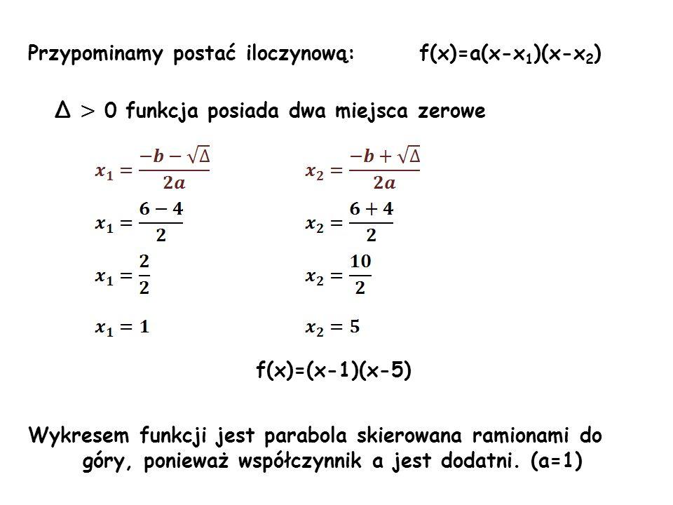 Przypominamy postać iloczynową: f(x)=a(x-x 1 )(x-x 2 ) Δ > 0 funkcja posiada dwa miejsca zerowe f(x)=(x-1)(x-5) Wykresem funkcji jest parabola skierow