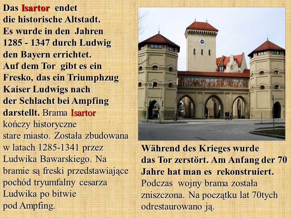 Das Isartor endet die historische Altstadt. Es wurde in den Jahren 1285 - 1347 durch Ludwig den Bayern errichtet. Auf dem Tor gibt es ein Fresko, das