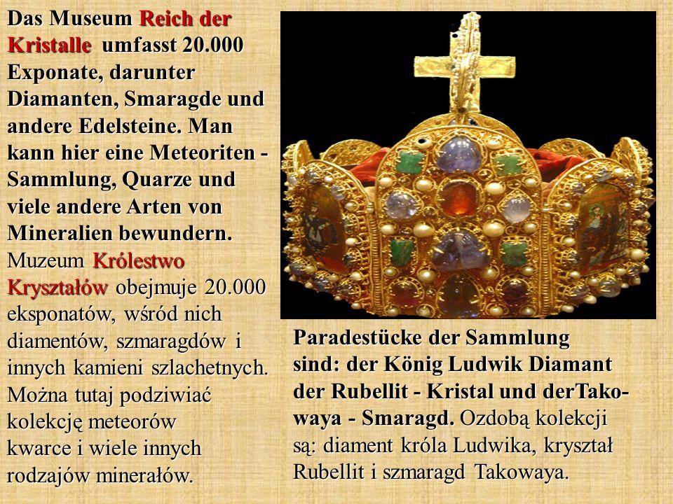 Paradestücke der Sammlung sind: der König Ludwik Diamant der Rubellit - Kristal und derTako- waya - Smaragd. Ozdobą kolekcji są: diament króla Ludwika