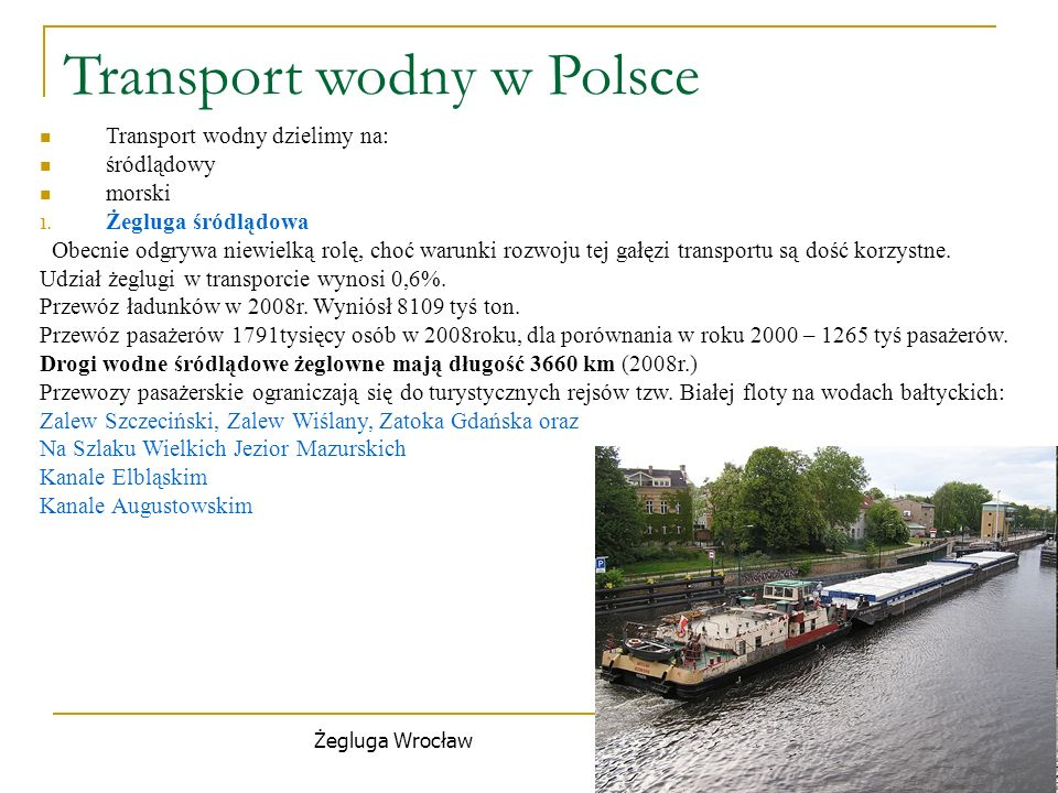 Transport wodny w Polsce Transport wodny dzielimy na: śródlądowy morski 1. Żegluga śródlądowa Obecnie odgrywa niewielką rolę, choć warunki rozwoju tej