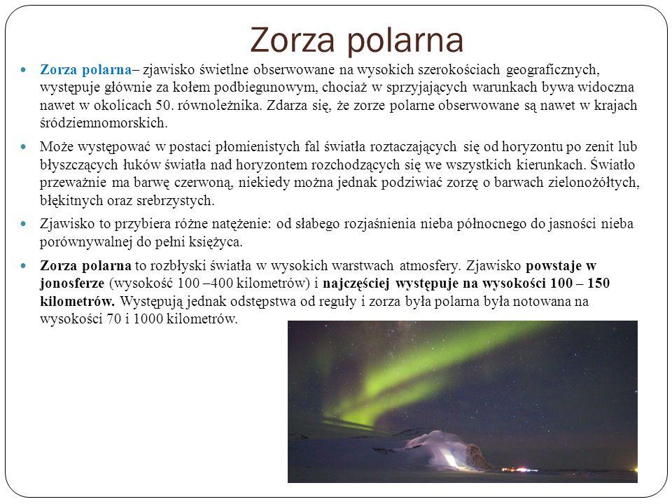 Zorza polarna Zorza polarna– zjawisko świetlne obserwowane na wysokich szerokościach geograficznych, występuje głównie za kołem podbiegunowym, chociaż