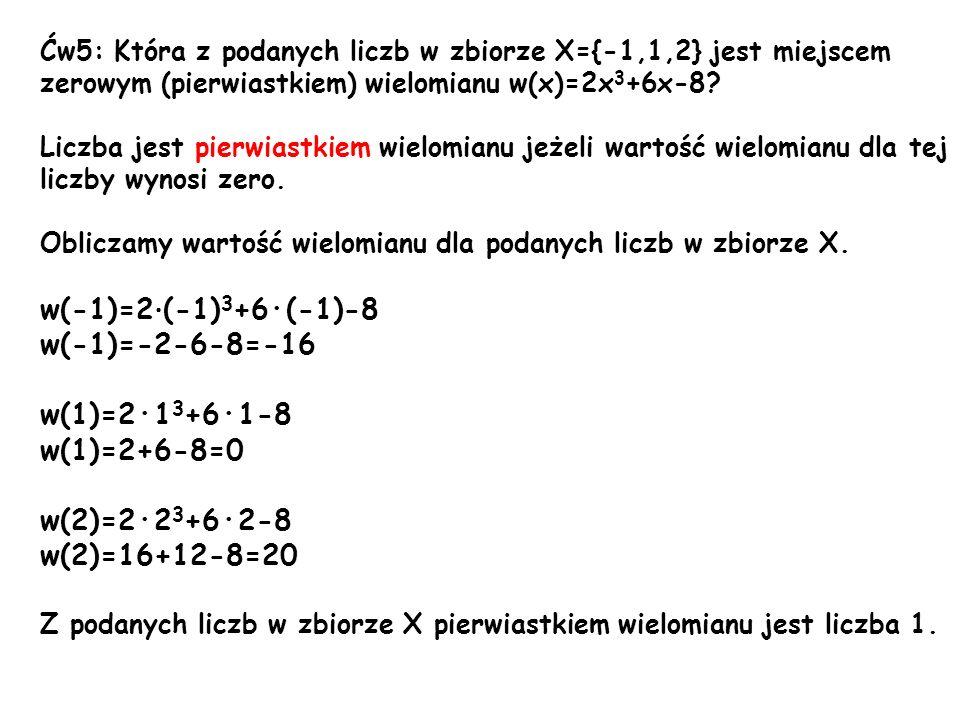 Ćw5: Która z podanych liczb w zbiorze X={-1,1,2} jest miejscem zerowym (pierwiastkiem) wielomianu w(x)=2x 3 +6x-8? Liczba jest pierwiastkiem wielomian