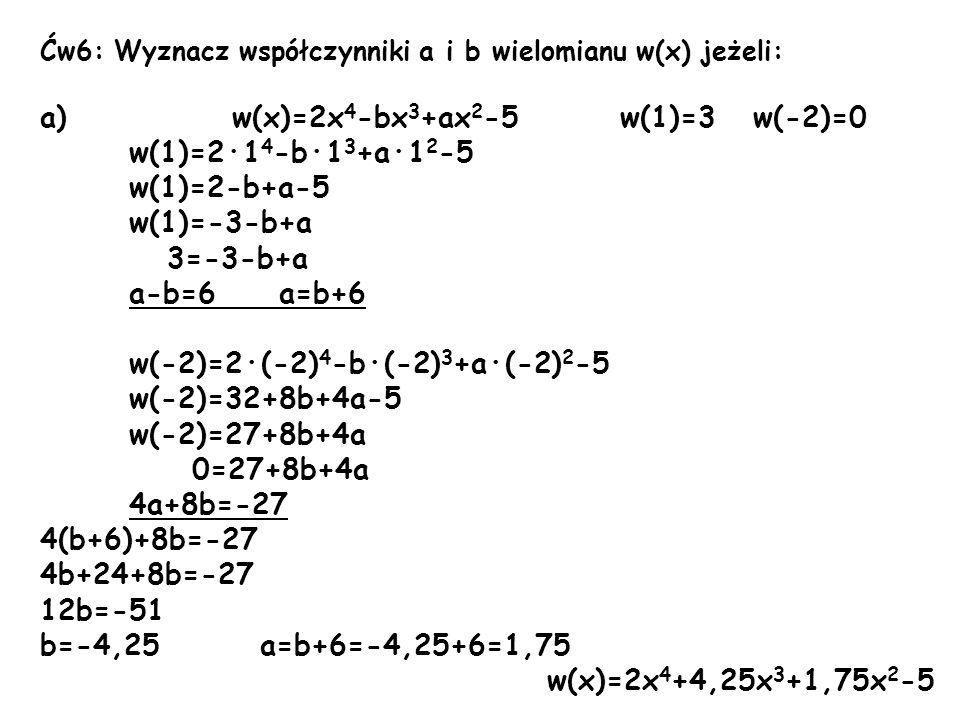 Ćw6: Wyznacz współczynniki a i b wielomianu w(x) jeżeli: a) w(x)=2x 4 -bx 3 +ax 2 -5 w(1)=3 w(-2)=0 w(1)=2·1 4 -b·1 3 +a·1 2 -5 w(1)=2-b+a-5 w(1)=-3-b