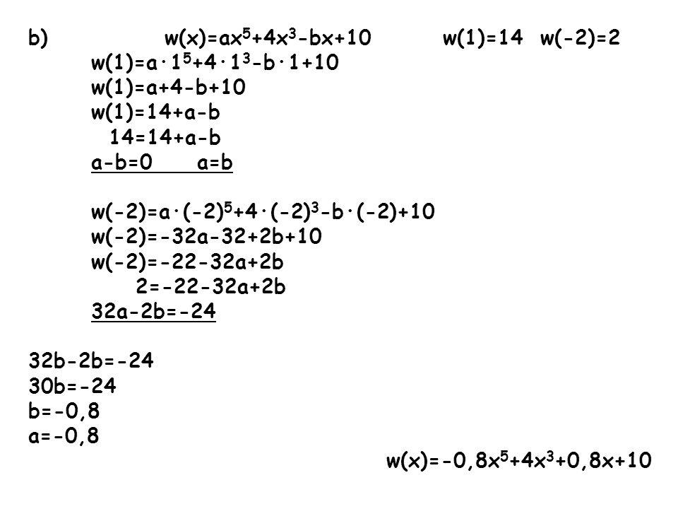 b) w(x)=ax 5 +4x 3 -bx+10 w(1)=14 w(-2)=2 w(1)=a·1 5 +4·1 3 -b·1+10 w(1)=a+4-b+10 w(1)=14+a-b 14=14+a-b a-b=0 a=b w(-2)=a·(-2) 5 +4·(-2) 3 -b·(-2)+10