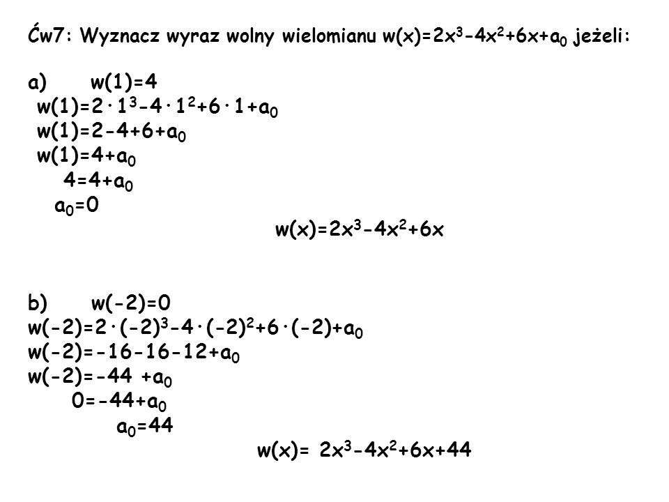 Ćw7: Wyznacz wyraz wolny wielomianu w(x)=2x 3 -4x 2 +6x+a 0 jeżeli: a) w(1)=4 w(1)=2·1 3 -4·1 2 +6·1+a 0 w(1)=2-4+6+a 0 w(1)=4+a 0 4=4+a 0 a 0 =0 w(x)