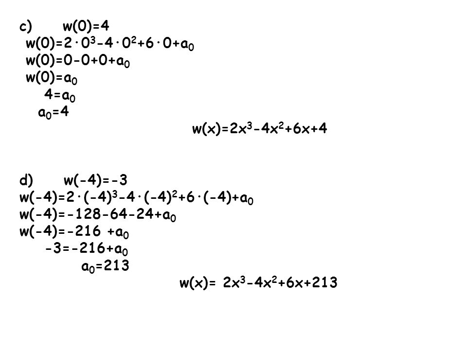 c) w(0)=4 w(0)=2·0 3 -4·0 2 +6·0+a 0 w(0)=0-0+0+a 0 w(0)=a 0 4=a 0 a 0 =4 w(x)=2x 3 -4x 2 +6x+4 d) w(-4)=-3 w(-4)=2·(-4) 3 -4·(-4) 2 +6·(-4)+a 0 w(-4)