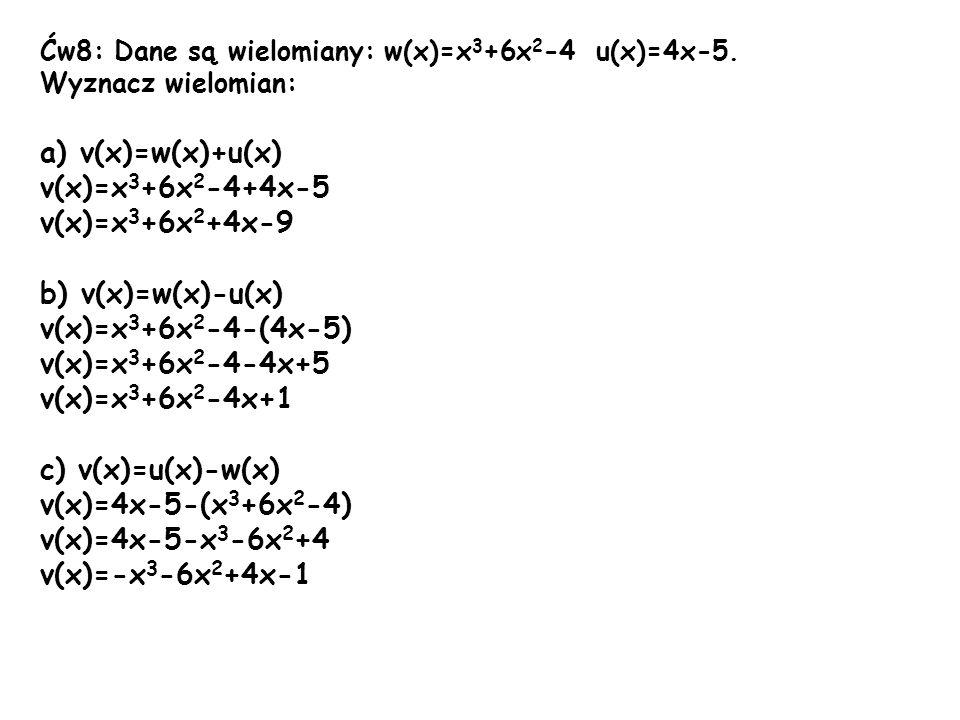 Ćw8: Dane są wielomiany: w(x)=x 3 +6x 2 -4 u(x)=4x-5. Wyznacz wielomian: a) v(x)=w(x)+u(x) v(x)=x 3 +6x 2 -4+4x-5 v(x)=x 3 +6x 2 +4x-9 b) v(x)=w(x)-u(