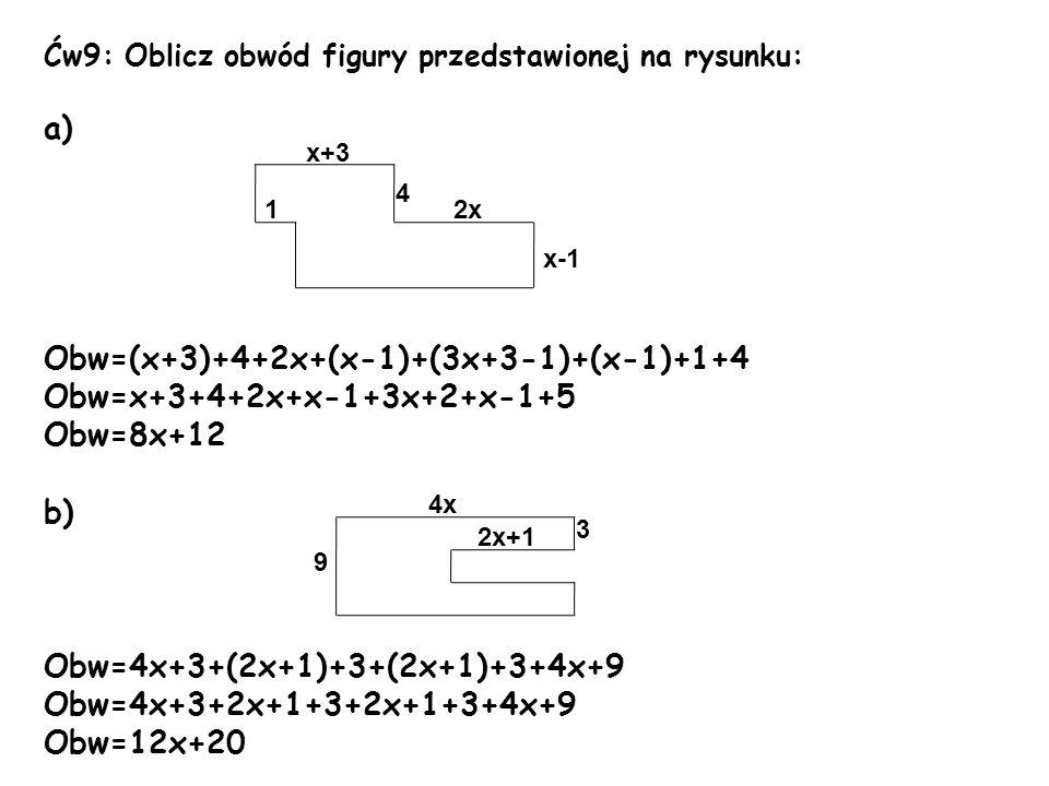Ćw9: Oblicz obwód figury przedstawionej na rysunku: a) Obw=(x+3)+4+2x+(x-1)+(3x+3-1)+(x-1)+1+4 Obw=x+3+4+2x+x-1+3x+2+x-1+5 Obw=8x+12 b) Obw=4x+3+(2x+1