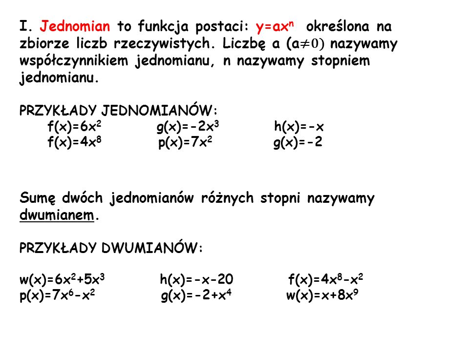 I. Jednomian to funkcja postaci: y=ax n określona na zbiorze liczb rzeczywistych. Liczbę a (a 0) nazywamy współczynnikiem jednomianu, n nazywamy stopn