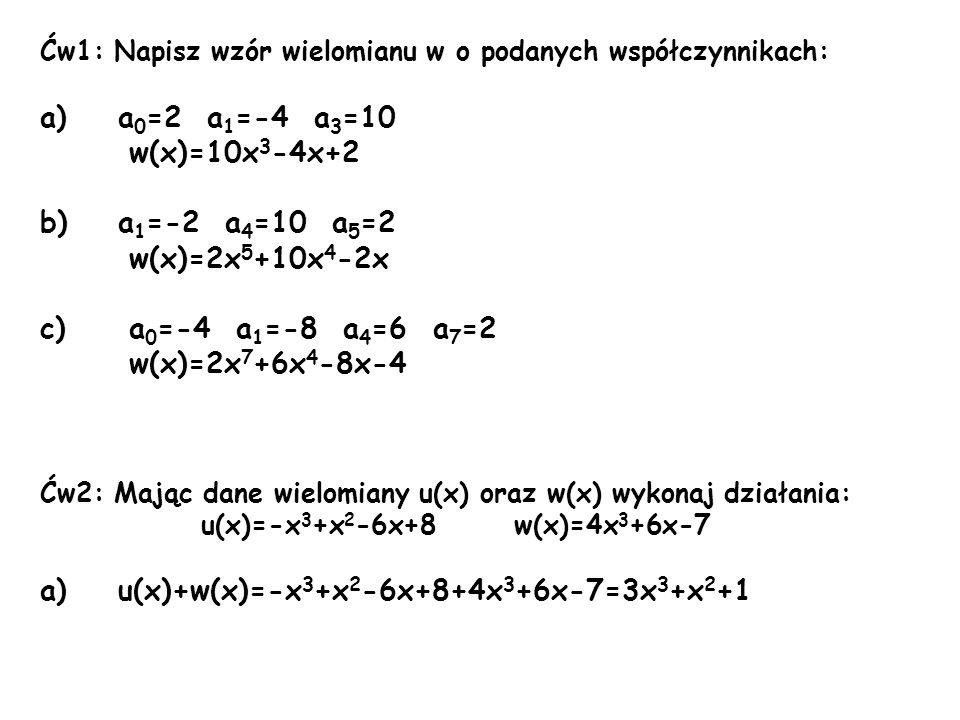 Ćw1: Napisz wzór wielomianu w o podanych współczynnikach: a)a 0 =2 a 1 =-4 a 3 =10 w(x)=10x 3 -4x+2 b)a 1 =-2 a 4 =10 a 5 =2 w(x)=2x 5 +10x 4 -2x c) a
