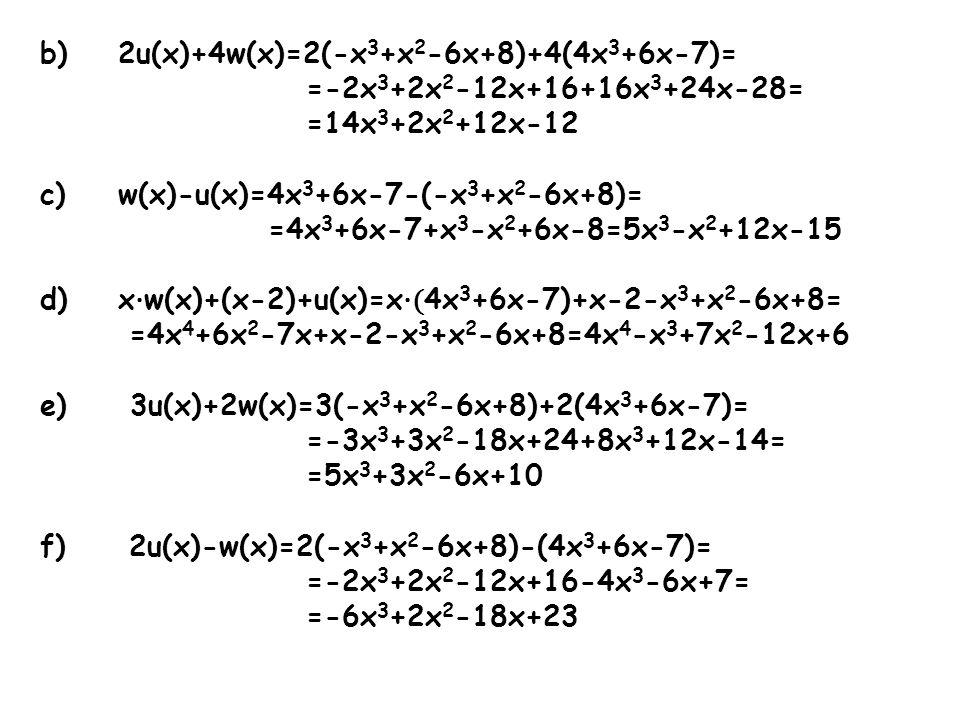 b)2u(x)+4w(x)=2(-x 3 +x 2 -6x+8)+4(4x 3 +6x-7)= =-2x 3 +2x 2 -12x+16+16x 3 +24x-28= =14x 3 +2x 2 +12x-12 c)w(x)-u(x)=4x 3 +6x-7-(-x 3 +x 2 -6x+8)= =4x