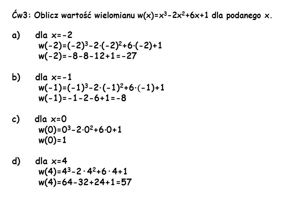 Ćw4: Wyznacz współczynnik a jeżeli: a) w(x)=x 3 -ax 2 +6x-2 w(2)=2 w(2)=2 3 -a·2 2 +6·2-2 w(2)=8-4a+12-2 w(2)=18-4a 2=18-4a 4a=16 a=4 w(x)=x 3 -4x 2 +6x-2 b) w(x)=ax 3 -6x 2 +x-10 w(1)=-7 w(1)=a·1 3 -6·1 2 +1-10 w(1)=a-6+1-10 w(1)=a-15 -7=a-15 -a=-8 a=8 w(x)=8x 3 -6x 2 +x-10