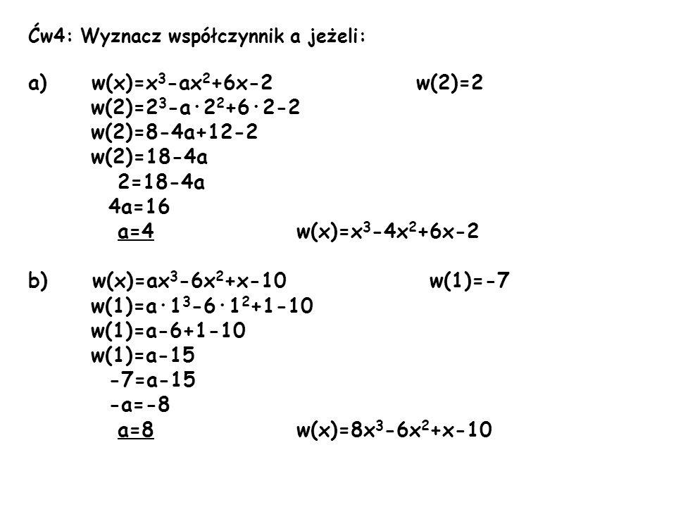Ćw4: Wyznacz współczynnik a jeżeli: a) w(x)=x 3 -ax 2 +6x-2 w(2)=2 w(2)=2 3 -a·2 2 +6·2-2 w(2)=8-4a+12-2 w(2)=18-4a 2=18-4a 4a=16 a=4 w(x)=x 3 -4x 2 +