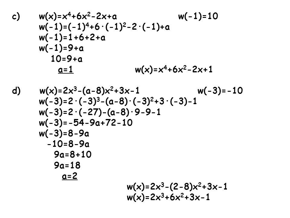 c) w(x)=x 4 +6x 2 -2x+a w(-1)=10 w(-1)=(-1) 4 +6·(-1) 2 -2·(-1)+a w(-1)=1+6+2+a w(-1)=9+a 10=9+a a=1 w(x)=x 4 +6x 2 -2x+1 d) w(x)=2x 3 -(a-8)x 2 +3x-1