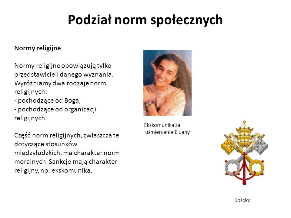Podział norm społecznych Normy religijne Normy religijne obowiązują tylko przedstawicieli danego wyznania. Wyróżniamy dwa rodzaje norm religijnych: -