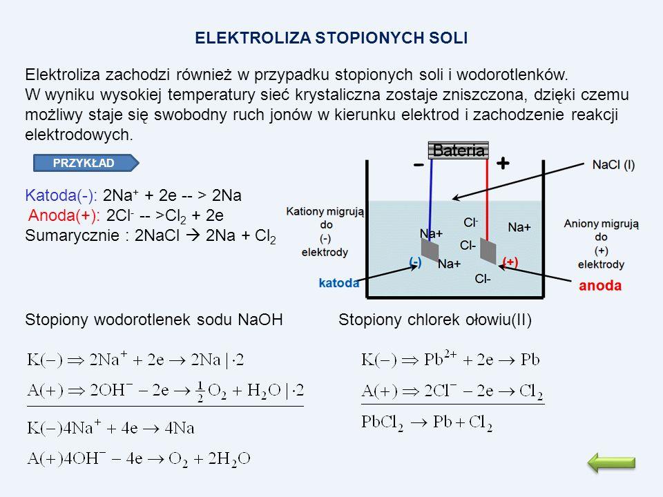 Katoda(-): 2Na + + 2e -- > 2Na Anoda(+): 2Cl - -- >Cl 2 + 2e Sumarycznie : 2NaCl 2Na + Cl 2 ELEKTROLIZA STOPIONYCH SOLI Elektroliza zachodzi również w