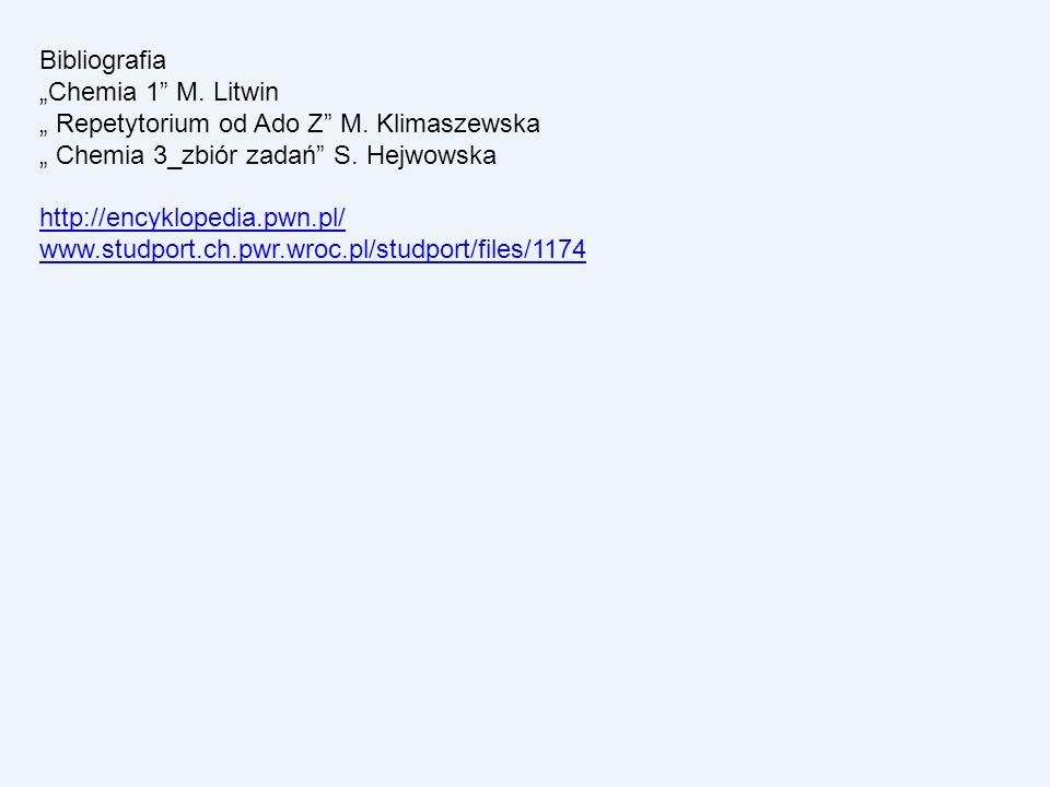 Bibliografia Chemia 1 M. Litwin Repetytorium od Ado Z M. Klimaszewska Chemia 3_zbiór zadań S. Hejwowska http://encyklopedia.pwn.pl/ www.studport.ch.pw