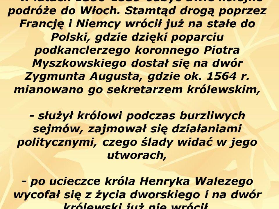 - w latach 1556-1559 odbyć dwie kolejne podróże do Włoch. Stamtąd drogą poprzez Francję i Niemcy wrócił już na stałe do Polski, gdzie dzięki poparciu
