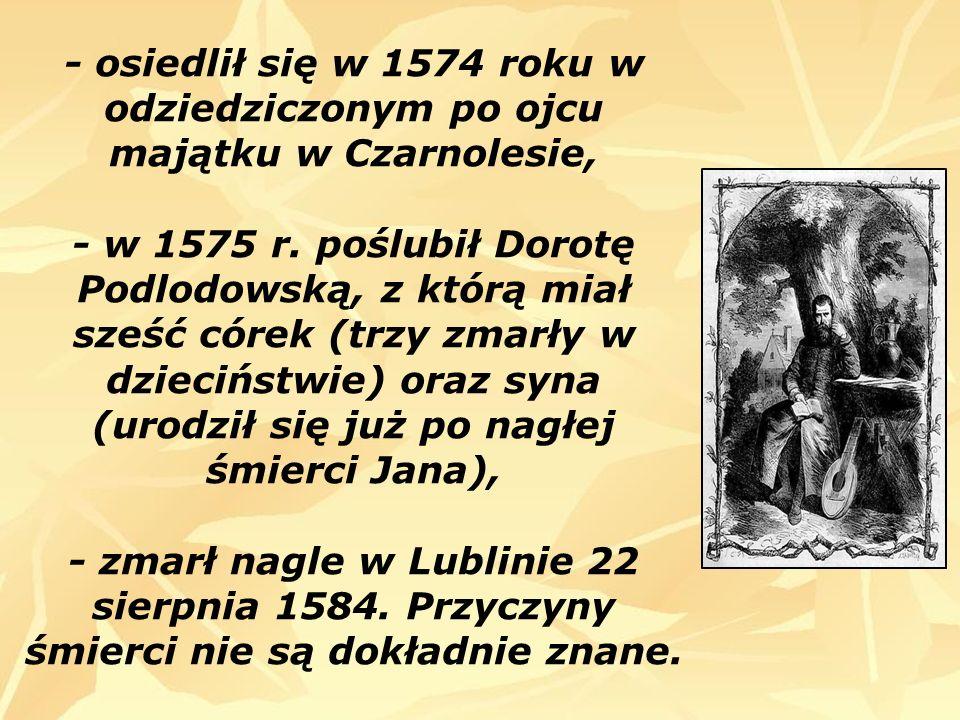 - osiedlił się w 1574 roku w odziedziczonym po ojcu majątku w Czarnolesie, - w 1575 r. poślubił Dorotę Podlodowską, z którą miał sześć córek (trzy zma