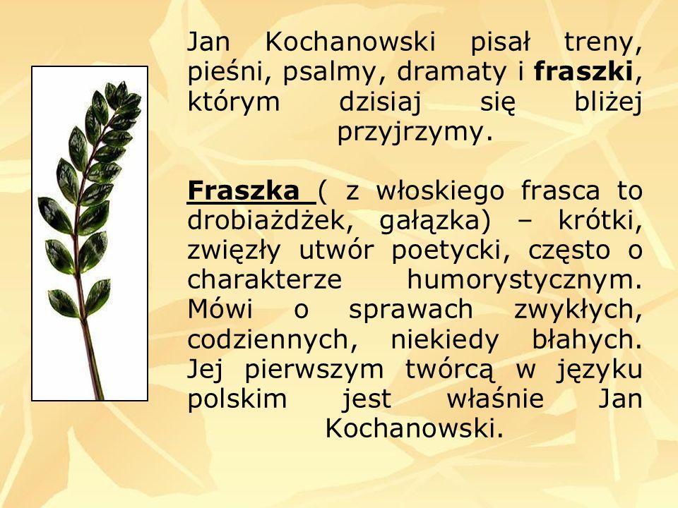 Jan Kochanowski pisał treny, pieśni, psalmy, dramaty i fraszki, którym dzisiaj się bliżej przyjrzymy. Fraszka ( z włoskiego frasca to drobiażdżek, gał