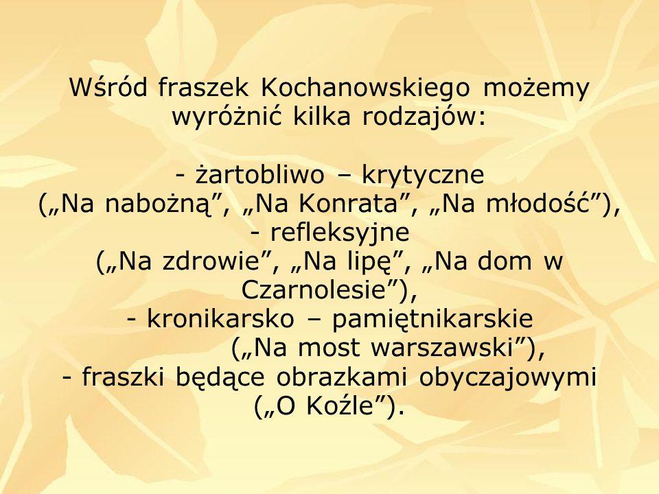 Wśród fraszek Kochanowskiego możemy wyróżnić kilka rodzajów: - żartobliwo – krytyczne (Na nabożną, Na Konrata, Na młodość), - refleksyjne (Na zdrowie,