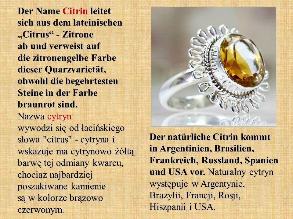 Der Name Citrin leitet sich aus dem lateinischen Citrus - Zitrone ab und verweist auf die zitronengelbe Farbe dieser Quarzvarietät, obwohl die begehrtesten Steine in der Farbe braunrot sind.
