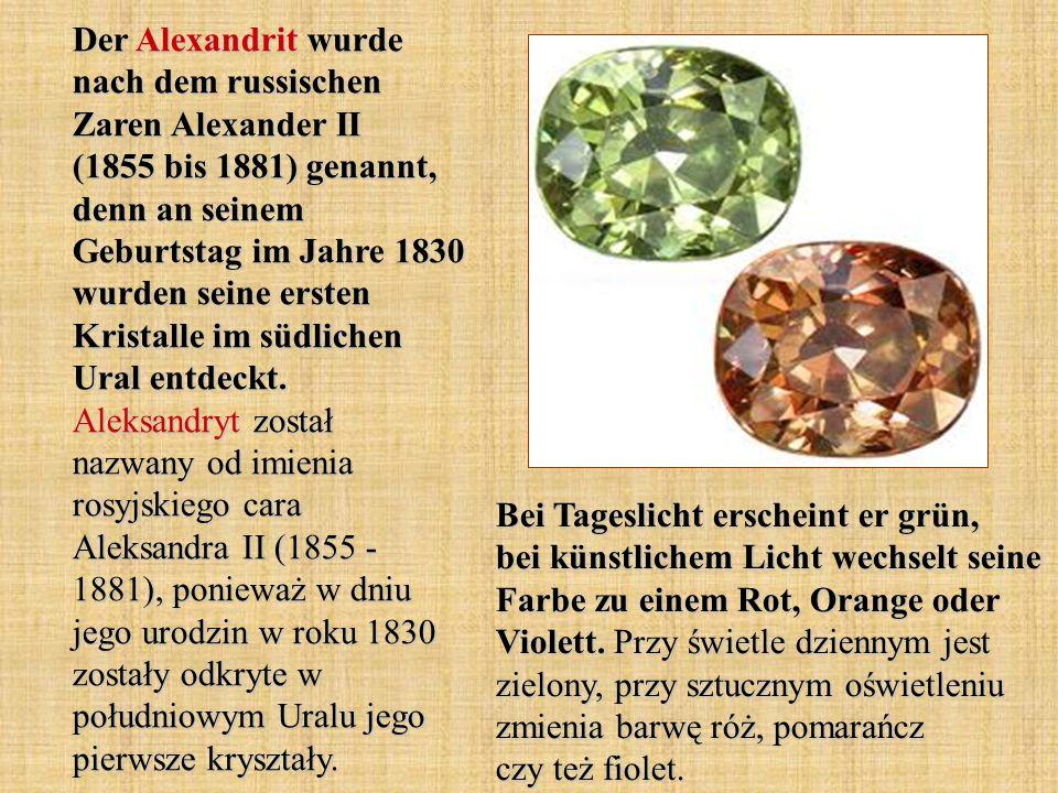 Der Alexandrit wurde nach dem russischen Zaren Alexander II (1855 bis 1881) genannt, denn an seinem Geburtstag im Jahre 1830 wurden seine ersten Kristalle im südlichen Ural entdeckt.