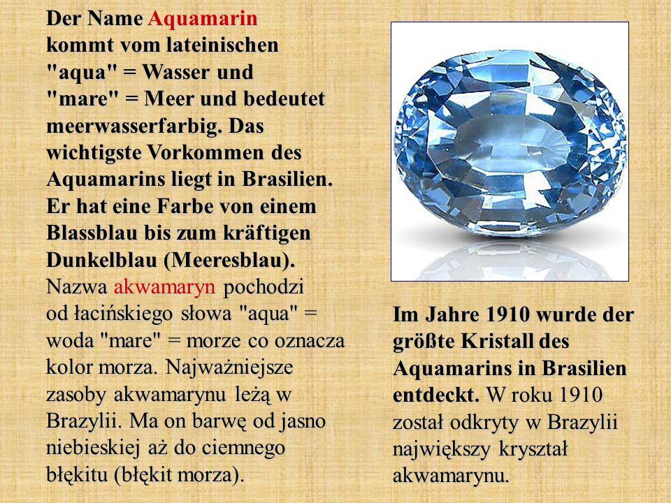 Der Name Aquamarin kommt vom lateinischen aqua = Wasser und mare = Meer und bedeutet meerwasserfarbig.