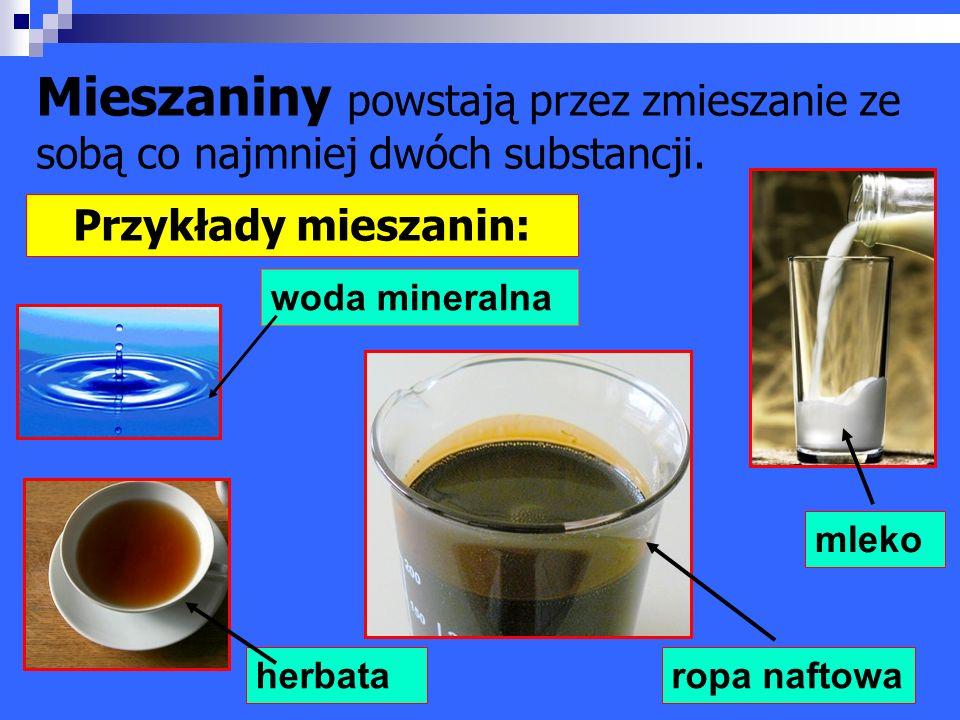 Mieszaniny powstają przez zmieszanie ze sobą co najmniej dwóch substancji. Przykłady mieszanin: mleko herbata woda mineralna ropa naftowa