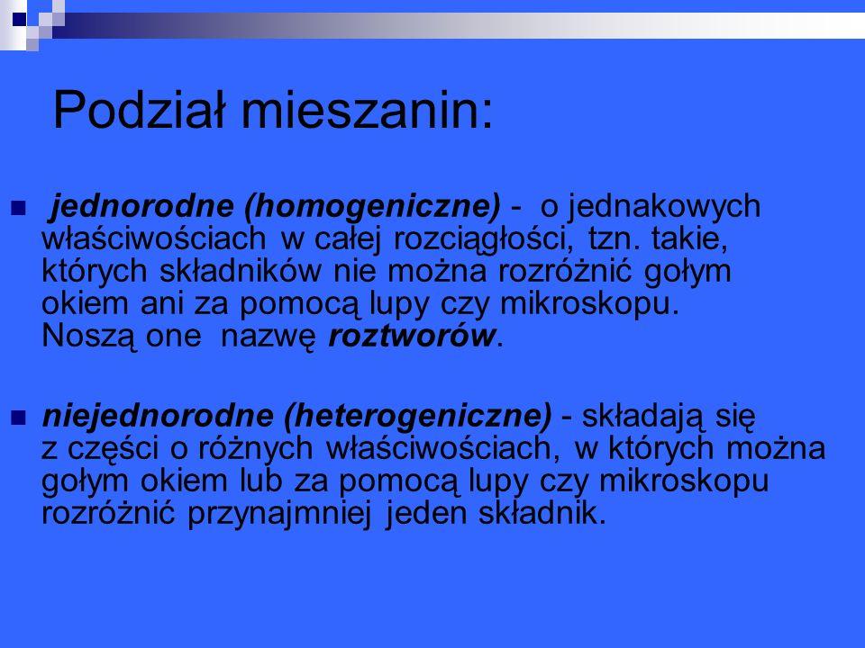Podział mieszanin: jednorodne (homogeniczne) - o jednakowych właściwościach w całej rozciągłości, tzn. takie, których składników nie można rozróżnić g