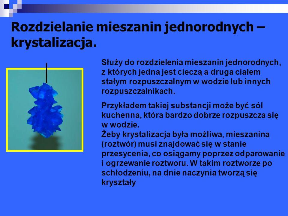 Rozdzielanie mieszanin jednorodnych – krystalizacja. Służy do rozdzielenia mieszanin jednorodnych, z których jedna jest cieczą a druga ciałem stałym r
