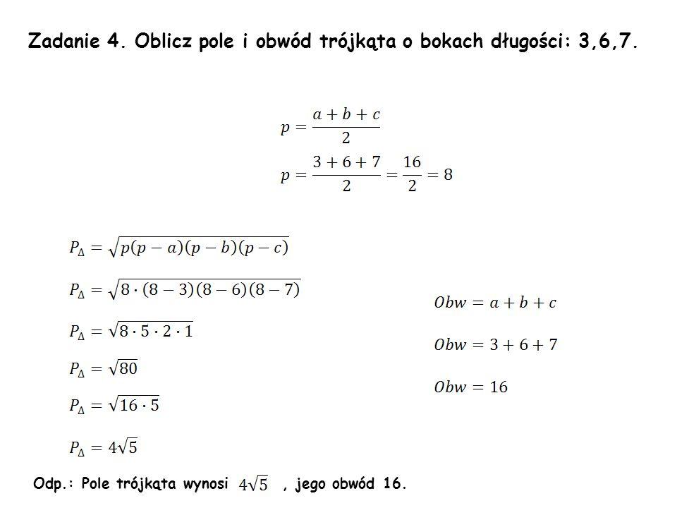 Zadanie 4.Oblicz pole i obwód trójkąta o bokach długości: 3,6,7.