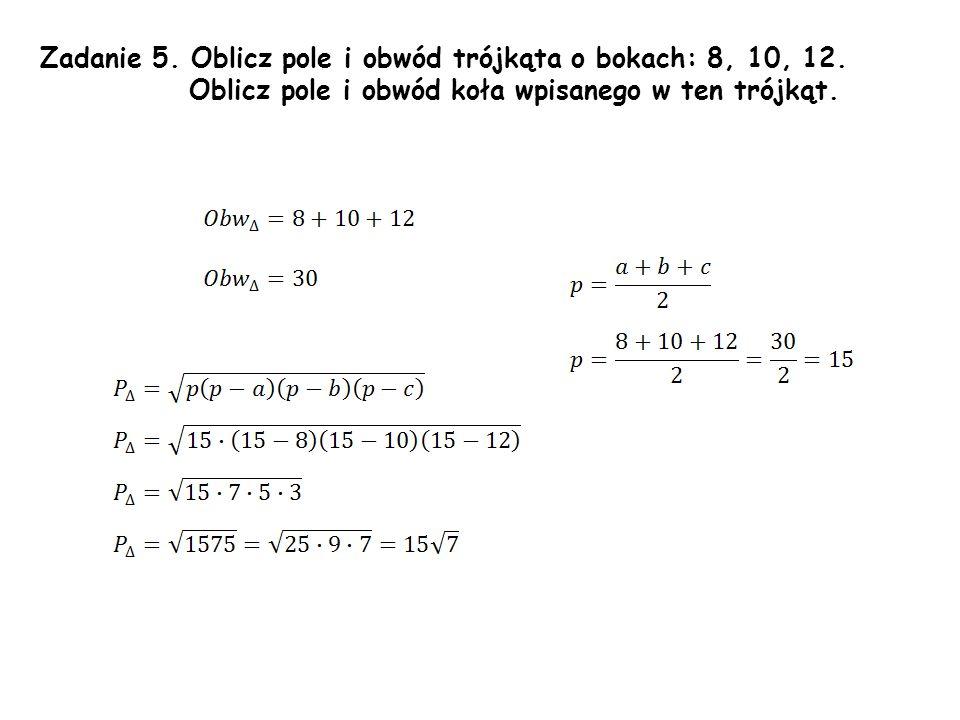 Zadanie 5.Oblicz pole i obwód trójkąta o bokach: 8, 10, 12.