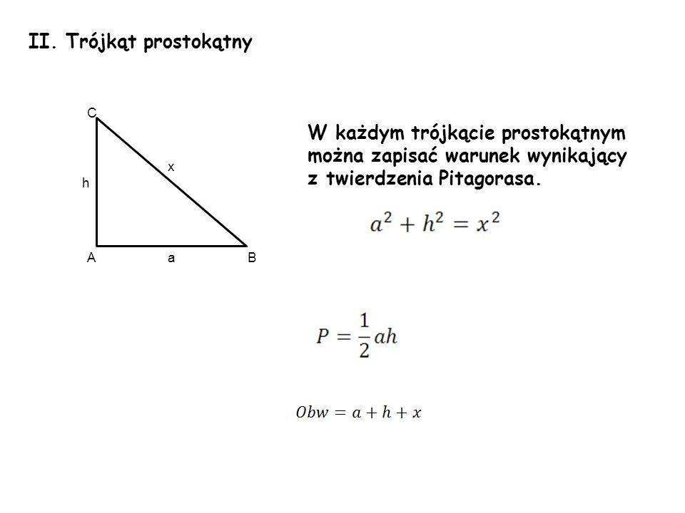 II. Trójkąt prostokątny W każdym trójkącie prostokątnym można zapisać warunek wynikający z twierdzenia Pitagorasa. h a x A C B